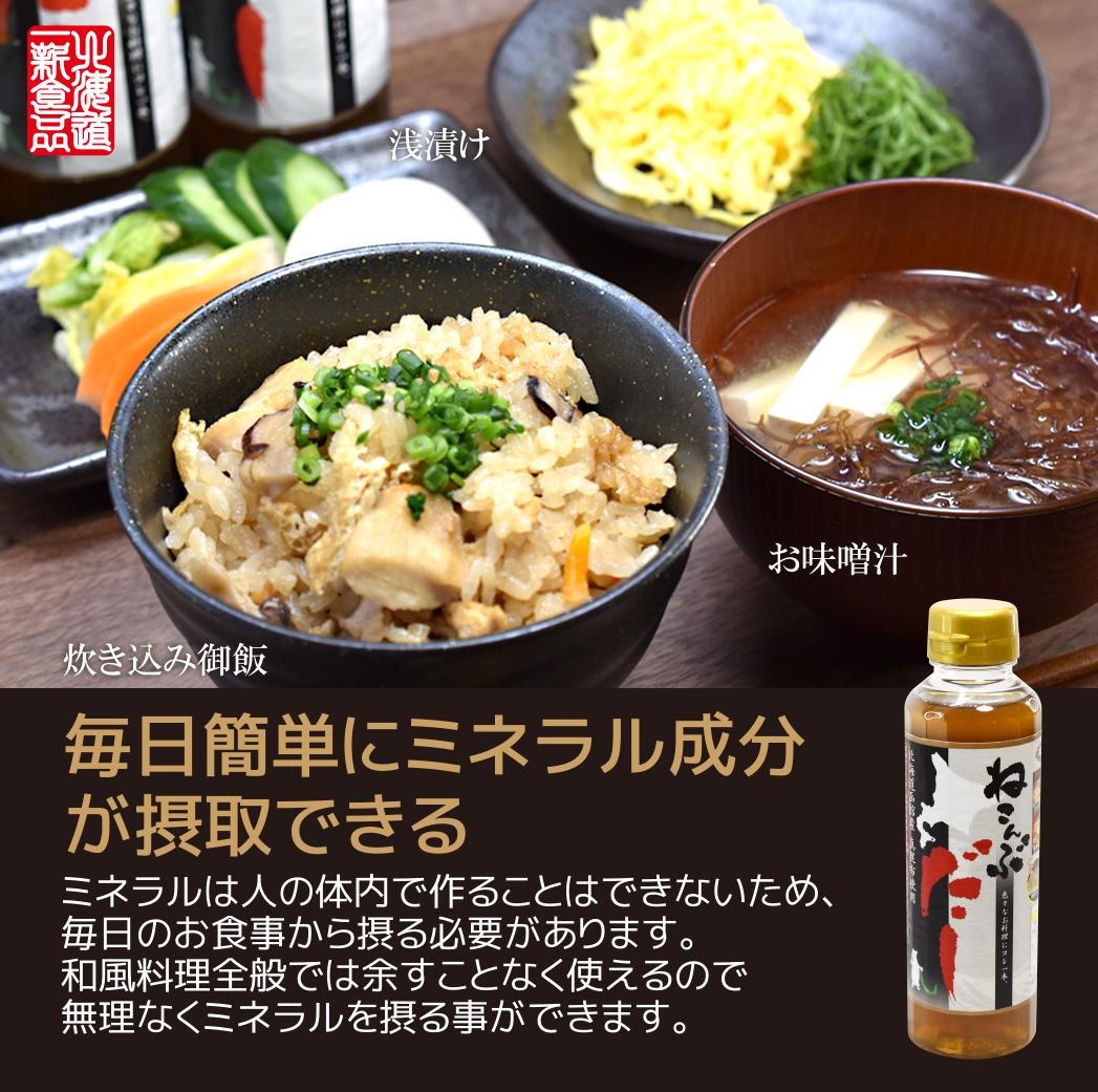 炊き込み御飯・浅漬け・お味噌汁 毎日簡単にミネラル成分が摂取できる。ミネラルは人の体内で作ることはできないため、毎日のお食事から摂る必要があります。和風料理全般では余すことなく使えるので無理なくミネラルを摂る事ができます。北海道一新フーズねこんぶだし